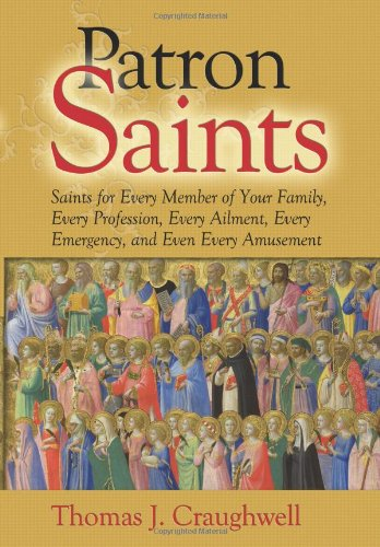 Patron Saints: Saints for Every Member of Your Family, Every Profession, Every Ailment, Every Emergency, and Even Every Amusement 9781592767823