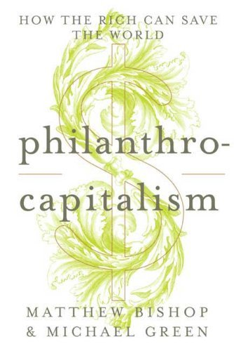 Philanthrocapitalism: How the Rich Can Save the World 9781596913745