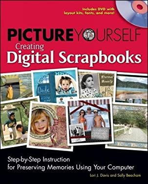 Picture Yourself Creating Digital Scrapbooks: Step-By-Step Instruction for Preserving Memories Using Your Computer [With CDROM] 9781598634884