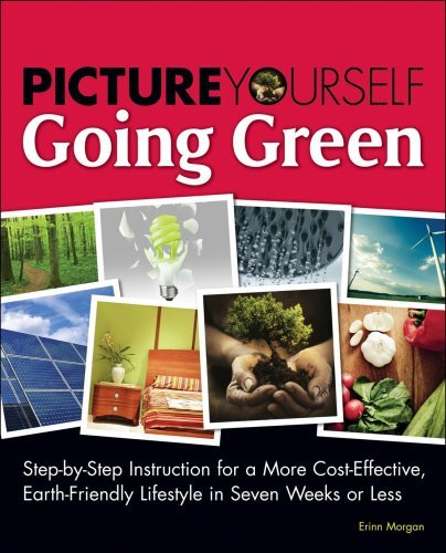 Picture Yourself Going Green: Step-By-Step Instruction for Living a Budget-Conscious, Earth-Friendly Lifestyle in Eight Weeks or Less 9781598638448