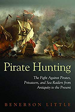 Pirate Hunting: The Fight Against Pirates, Privateers, and Sea Raiders from Antiquity to the Present 9781597972918