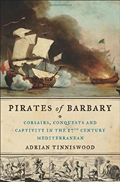 Pirates of Barbary: Corsairs, Conquests and Captivity in the Seventeenth-Century Mediterranean 9781594487743