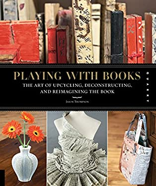 Playing with Books: The Art of Upcycling, Deconstructing, & Reimagining the Book 9781592536009