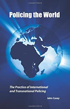 Policing the World: The Practice of International and Transnational Policing 9781594604256