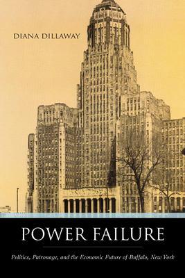 Power Failure: Politics, Patronage, and the Economic Future of Buffalo, New York 9781591024002
