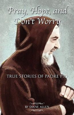 Pray, Hope, and Don't Worry: True Stories of Padre Pio 9781593305758