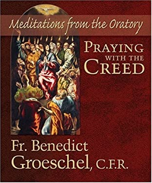 Praying with the Creed: Meditations from the Oratory 9781592763214