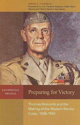 Preparing for Victory: Thomas Holcomb and the Making of the Modern Marine Corps, 1936-1943 9781591149033