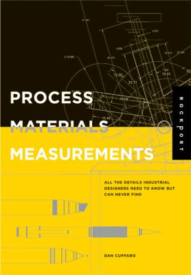 Process, Materials, and Measurements: All the Details Industrial Designers Need to Know But Can Never Find 9781592532216