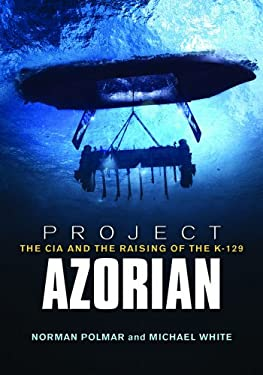 Project Azorian: The CIA and the Raising of the K-129 9781591146681