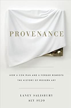 Provenance: How a Con Man and a Forger Rewrote the History of Modern Art 9781594202209