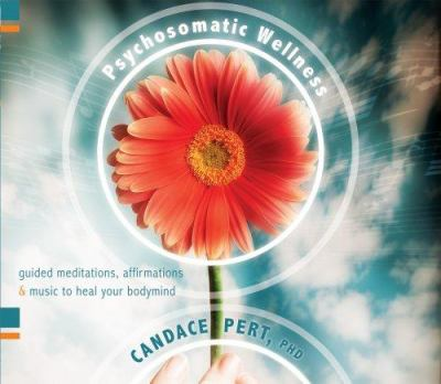Psychosomatic Wellness: Guided Meditations, Affirmations & Music to Heal Your Bodymind 9781591797937