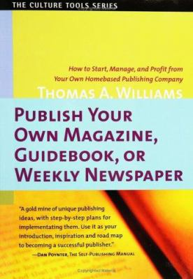Publish Your Own Magazine, Guide Book, or Weekly Newspaper: How to Start Manage, and Profit from a Homebased Publishing Company 9781591810032