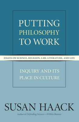 Putting Philosophy to Work: Essays on Science, Religion, Law, Literature, and Life: Inquiry and Its Place in Culture 9781591025283