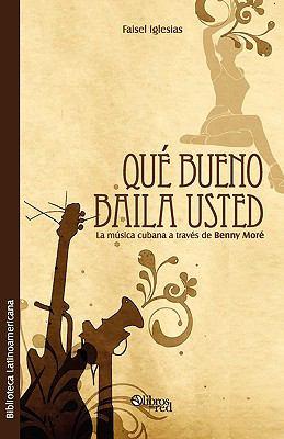 Que Bueno Baila Usted. La Musica Cubana a Traves de Benny More 9781597545358