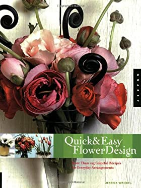 Quick and Easy Flower Design: More Than 125 Colorful Recipes for Everyday Arrangements 9781592531516