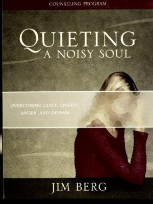 Quieting a Noisy Soul Counseling Program: Overcoming Guilt, Anxiety, Anger, and Despair 9781591664956