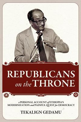 Republicans on the Throne: A Personal Account of Ethiopia's Modernization and Painful Quest for Democracy 9781599070476