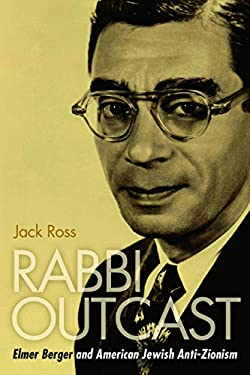 Rabbi Outcast: Elmer Berger and American Jewish Anti-Zionism 9781597976978