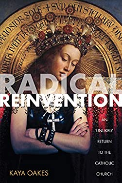 Radical Reinvention: An Unlikely Return to the Catholic Church 9781593764319
