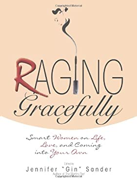 Raging Gracefully: Smart Women on Life, Love, and Coming Into Your Own 9781593376215