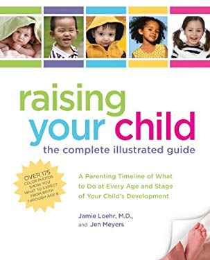 Raising Your Child: The Complete Illustrated Guide: A Parenting Timeline of What to Do at Every Age and Stage of Your Child's Development 9781592333769