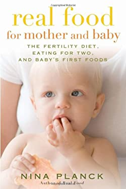 Real Food for Mother and Baby: The Fertility Diet, Eating for Two, and Baby's First Foods 9781596913943