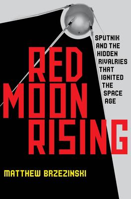 Red Moon Rising: Sputnik and the Hidden Rivals That Ignited the Space Age 9781598875232