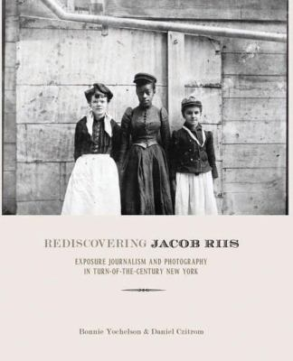 Rediscovering Jacob Riis: Exposure Journalism and Photography in Turn-Of-The-Century New York 9781595581990