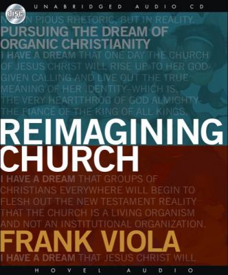 Reimagining Church: Pursuing the Dream of Organic Christianity 9781596447226
