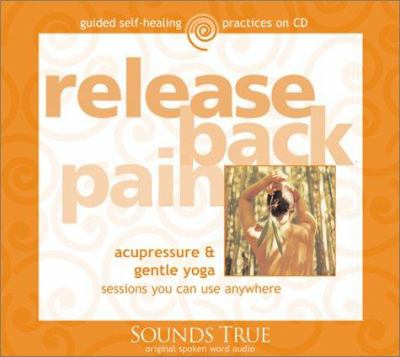Release Back Pain: Acupressure & Gentle Yoga Sessions You Can Use Anywhere 9781591790877