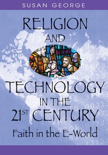 Religion and Technology in the 21st Century: Faith in the E-World 9781591407140