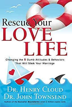 Rescue Your Love Life: Changing Those Dumb Attitudes & Behaviors That Will Sink Your Marriage 9781591451402
