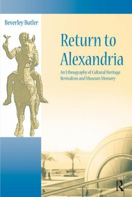 Return to Alexandria: An Ethnography of Cultural Heritage, Revivalism, and Museum Memory 9781598741919