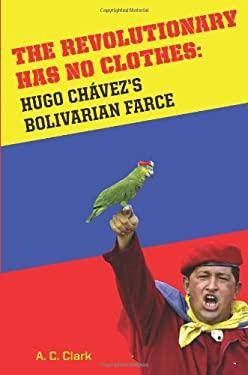Revolutionary Has No Clothes: Hugo Chavez's Bolivarian Farce 9781594032592