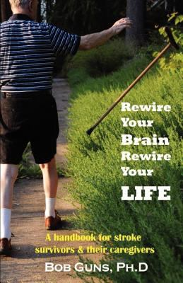 Rewire Your Brain, Rewire Your Life: A Handbook for Stroke Survivors & Their Caregivers 9781595942623
