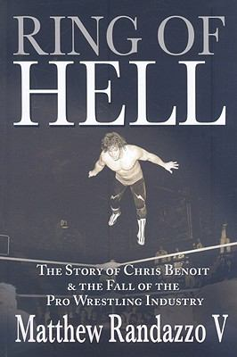 Ring of Hell: The Story of Chris Benoit & the Fall of the Pro Wrestling Industry 9781597776226