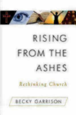 Rising from the Ashes: Rethinking Church 9781596270626
