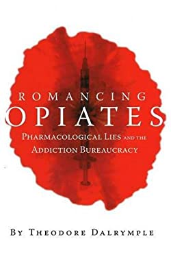 Romancing Opiates: Pharmacological Lies and the Addiction Bureaucracy 9781594030871