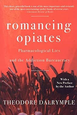 Romancing Opiates: Pharmacological Lies and the Addiction Bureaucracy 9781594032257