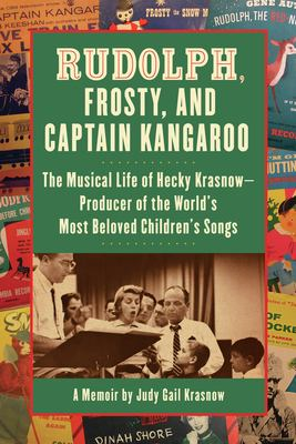 Rudolph, Frosty, and Captain Kangaroo: The Musical Life of Hecky Krasnow: Producer of the World's Most Beloved Children's Songs 9781595800268