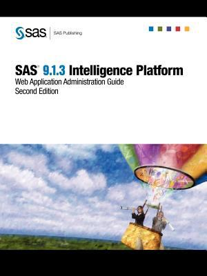 SAS(R) 9.1.3 Intelligence Platform: Web Application Administration Guide, Second Edition 9781599943763