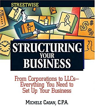 Streetwise Structuring Your Business : From Corporations to LLCs - Everything You Need to Set Up Your Business Efficiently