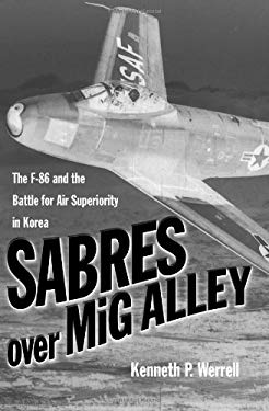Sabres Over MIG Alley: The F-86 and the Battle for Air Superiority in Korea 9781591149330