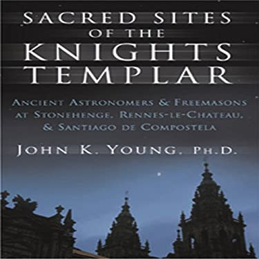 Sacred Sites of the Knights Templar: The Ancient Secrets Hidden in Stonehenge, Rennesle-Chateau, and Santiago de Compostela 9781592331406