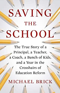 Saving the School: The True Story of a Principal, a Teacher, a Coach, a Bunch of Kids, and a Year in the Crosshairs of Education Reform 9781594203442