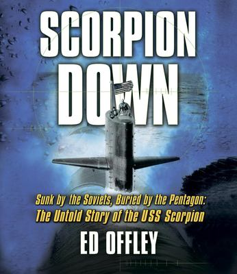 Scorpion Down: Sunk by the Soviets, Buried by the Pentagon: The Untold Story of the USS Scorpion 9781598870930