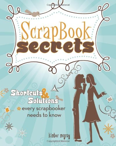 Scrapbook Secrets: Shortcuts & Solutions Every Scrapbooker Needs to Know 9781599630342