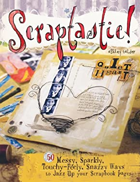 Scraptastic!: 50 Messy, Sparkly, Touch-Feely, Snazzy Ways to Jazz Up Your Scrapbook Pages 9781599630113