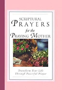 Scriptural Prayers for the Praying Mother: Transform Your Life Through Powerful Prayer 9781593790004